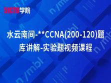 水云南间-**CCNA(200-120)题库讲解-实验题视频课程