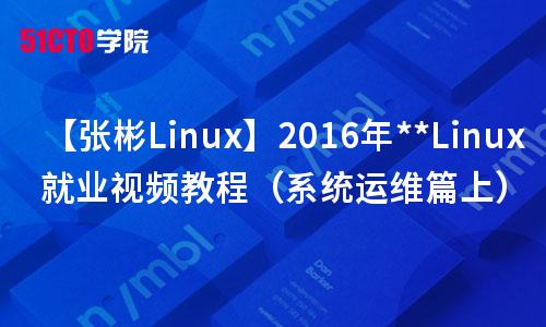 【张彬Linux】2016年**Linux就业视频教程(系统运维篇上)