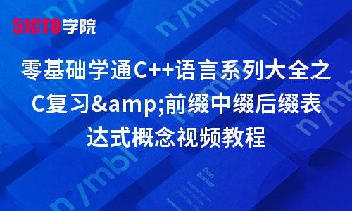 零基础学通C++语言系列大全之C复习&前缀中缀后缀表达式概念视频教程