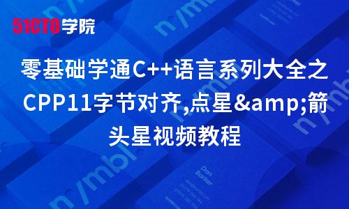 零基础学通C++语言系列大全之CPP11字节对齐,点星&箭头星视频教程