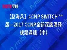 【赵海兵】CCNP SWITCH **版—2017 CCNP全新深度演绎视频课程(中)