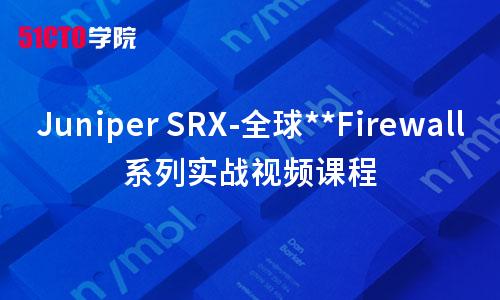 Juniper SRX-全球优秀Firewall系列实战视频课程