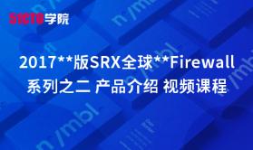 2017**版SRX全球**Firewall系列之二 产品介绍 视频课程