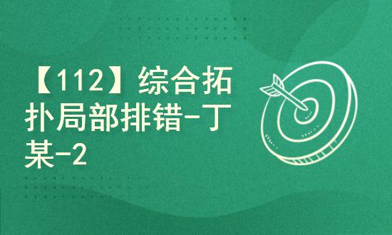 【112】综合拓扑局部排错-丁某-20201110