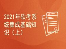 2021年软考系统集成项目管理工程师考试基础知识新考纲视频培训课程(上)