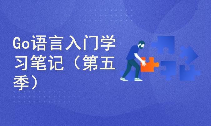 【四二学堂】Go语言官方文档学习笔记(第五季)