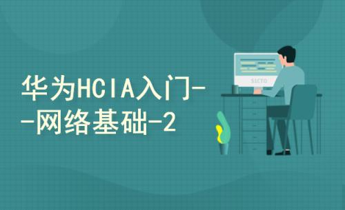 华为HCIA入门级企培随堂视频-【网络基础-2】