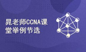 【思科CCNA理论视频】--晁老师CCNA课堂举例节选2020