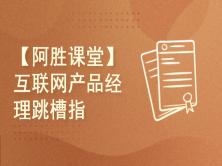 【阿胜产品课堂】互联网产品经理跳槽指南