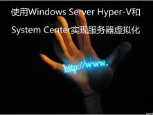 使用Windows Server Hyper-V和System Center实现服务器虚拟化