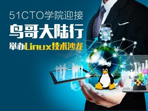 [开放·见远] 51CTO学院迎接鸟哥大陆行举办Linux技术沙龙全程回顾视频课程
