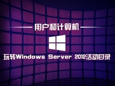玩转Windows Server 2012活动目录(一):用户和计算机