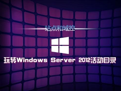 玩转Windows Server 2012活动目录(三):站点和域控