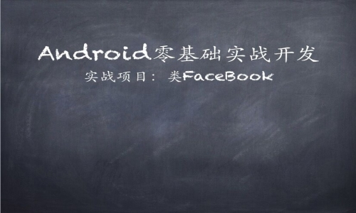 Android零基础实战开发精讲视频课程【类Facebook】